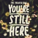 """The Theater Bug presents """"You're Still Here"""""""
