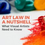 Art Law in a Nutshell: What Artists Need to Know