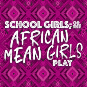 (POSTPONED) School Girls; Or, The African Mean Girls Play